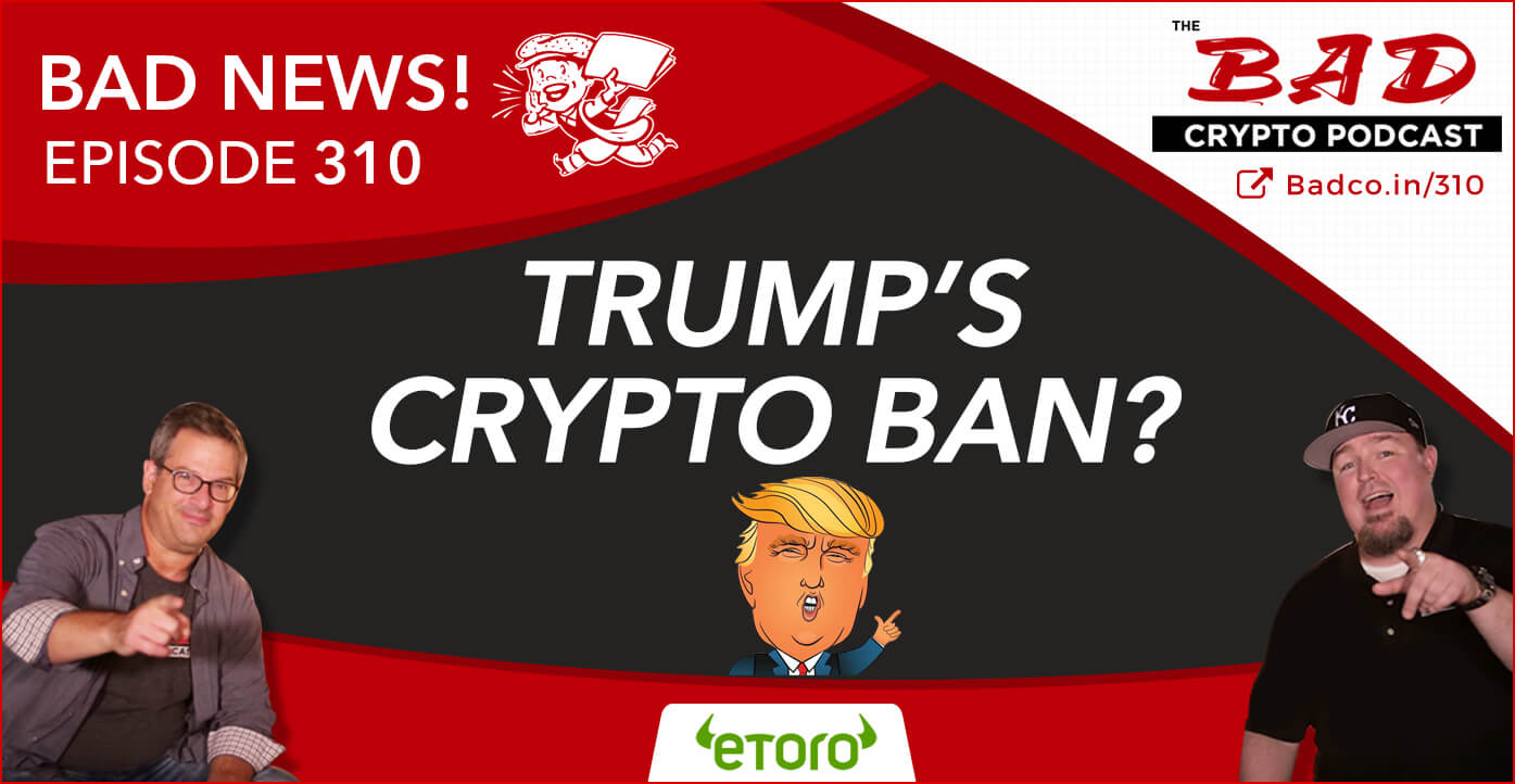 Trump's Crypto Ban? Bad News For 9/19/19 - The Bad Crypto Podcast